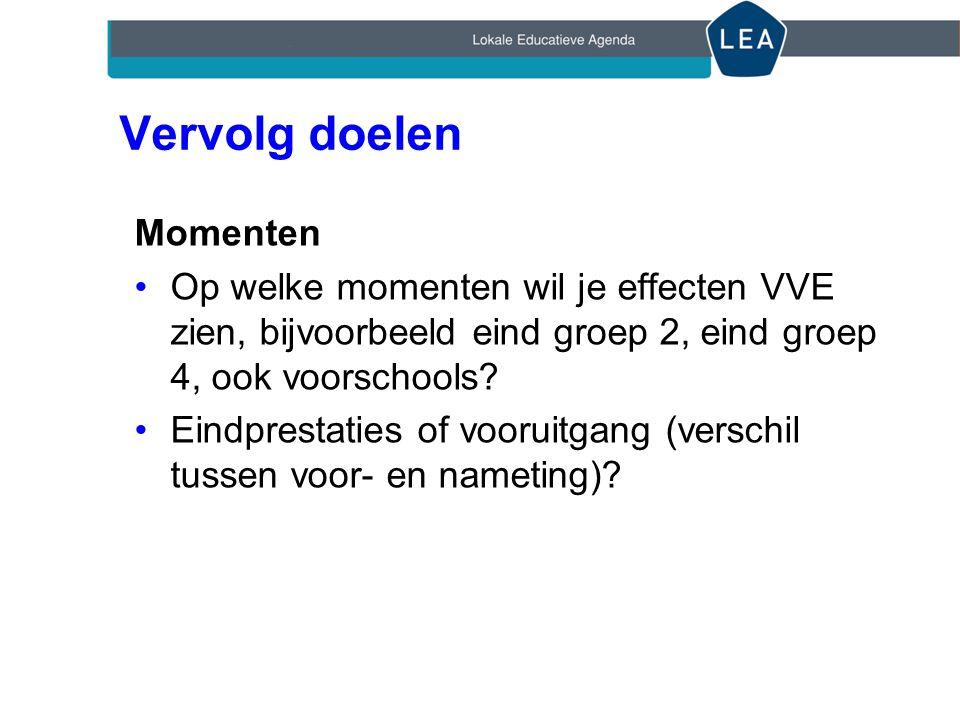 Vervolg doelen Momenten Op welke momenten wil je effecten VVE zien, bijvoorbeeld eind groep 2, eind groep 4, ook voorschools.