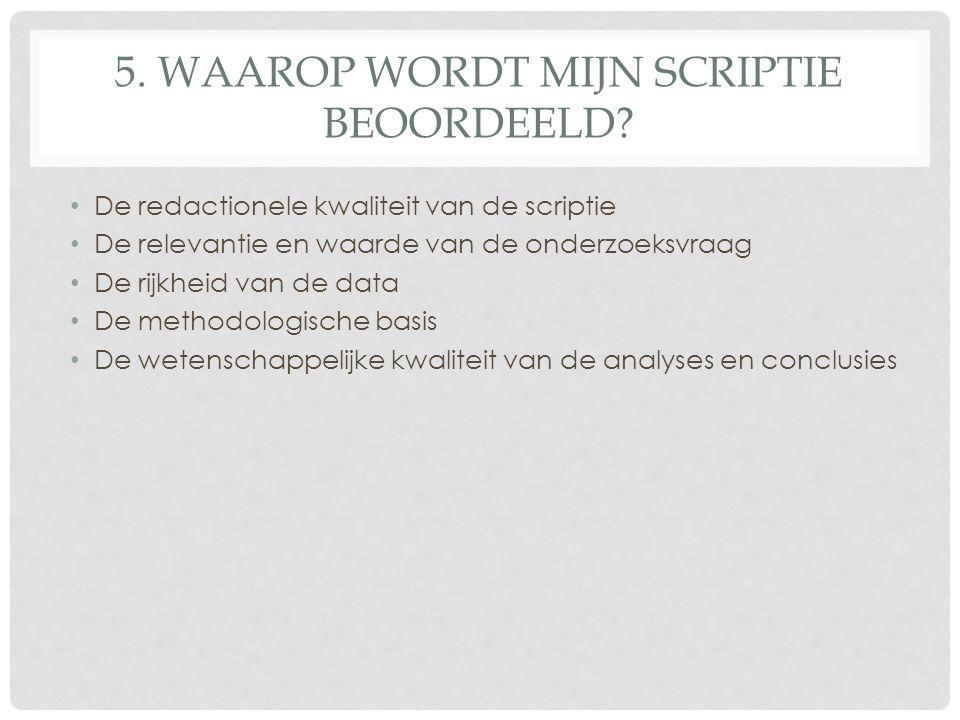 5. WAAROP WORDT MIJN SCRIPTIE BEOORDEELD? De redactionele kwaliteit van de scriptie De relevantie en waarde van de onderzoeksvraag De rijkheid van de
