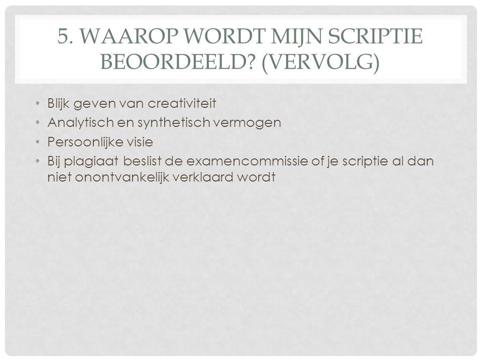 5. WAAROP WORDT MIJN SCRIPTIE BEOORDEELD? (VERVOLG) Blijk geven van creativiteit Analytisch en synthetisch vermogen Persoonlijke visie Bij plagiaat be