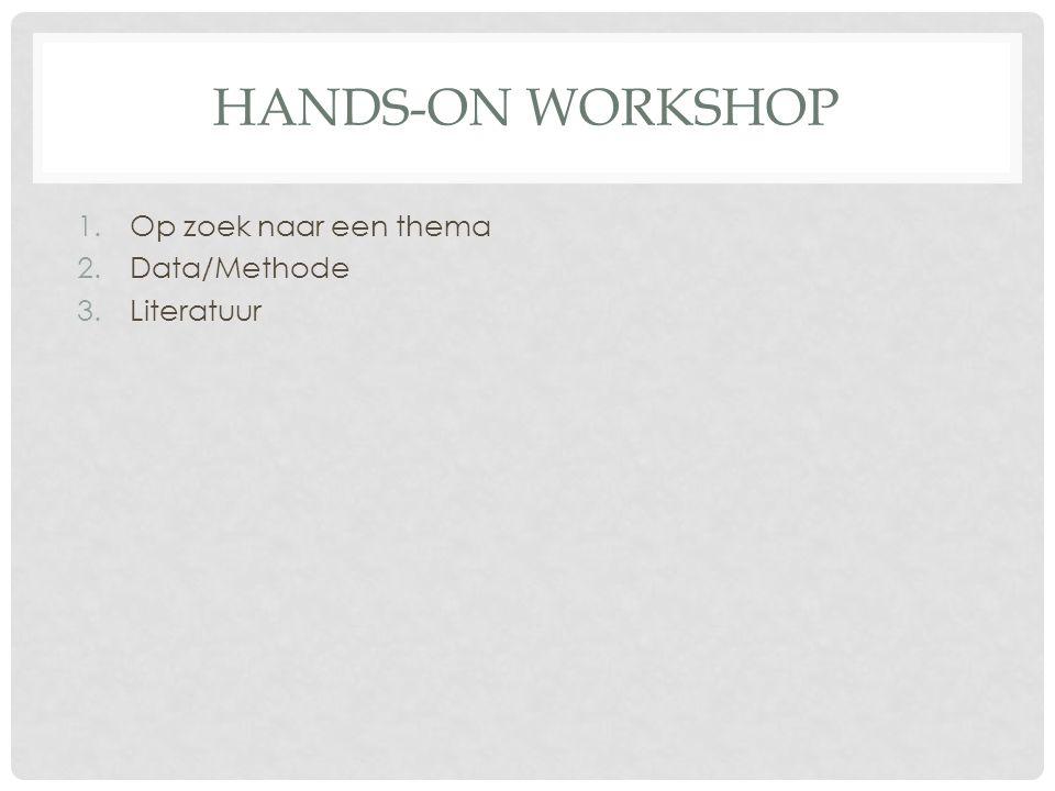 HANDS-ON WORKSHOP 1.Op zoek naar een thema 2.Data/Methode 3.Literatuur