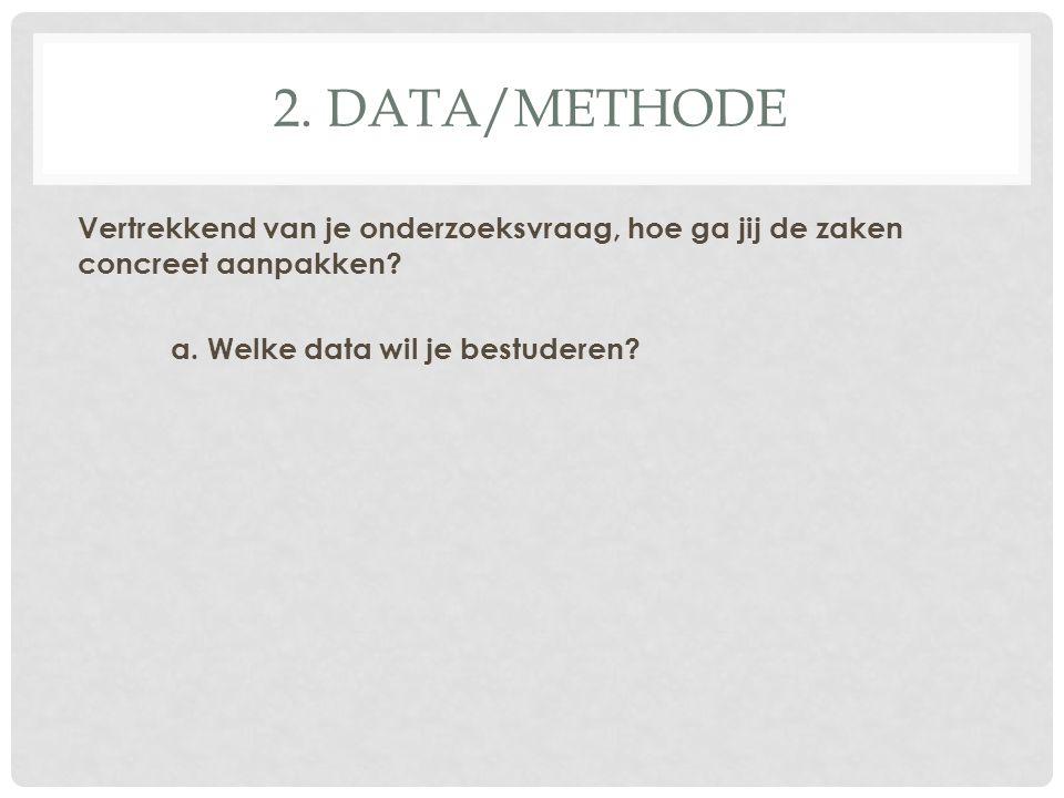2. DATA/METHODE Vertrekkend van je onderzoeksvraag, hoe ga jij de zaken concreet aanpakken? a. Welke data wil je bestuderen?