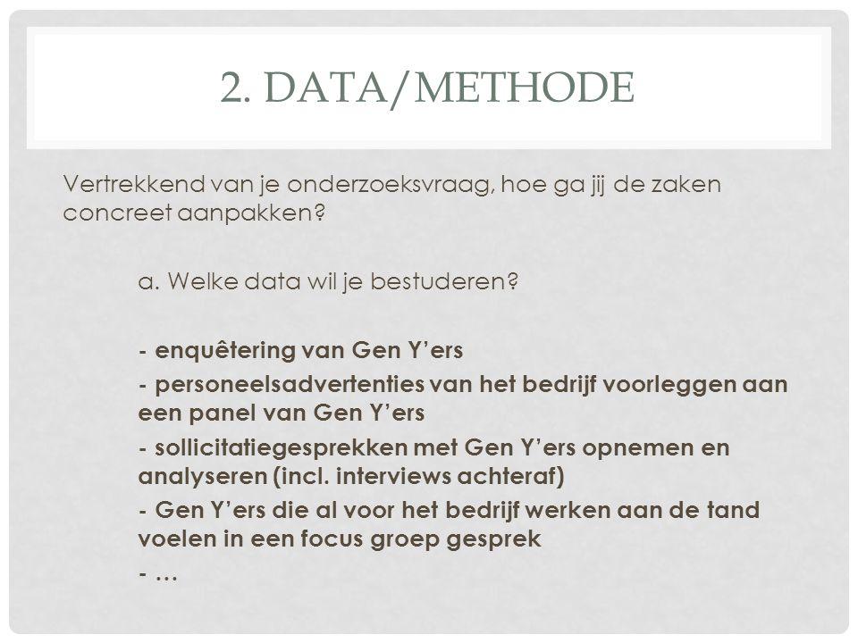 2. DATA/METHODE Vertrekkend van je onderzoeksvraag, hoe ga jij de zaken concreet aanpakken? a. Welke data wil je bestuderen? - enquêtering van Gen Y'e