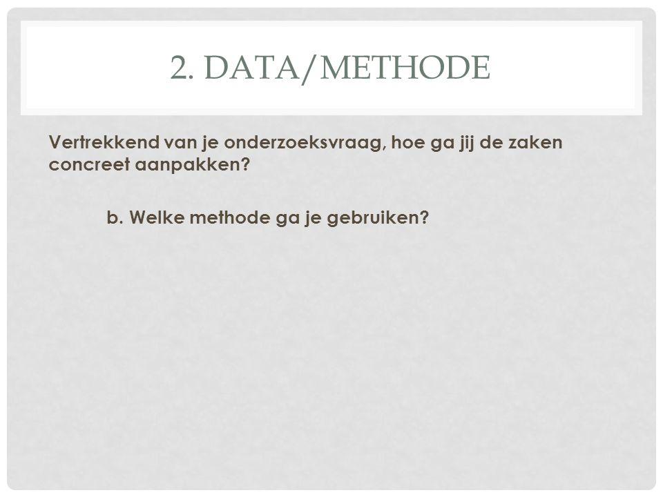 2. DATA/METHODE Vertrekkend van je onderzoeksvraag, hoe ga jij de zaken concreet aanpakken? b. Welke methode ga je gebruiken?
