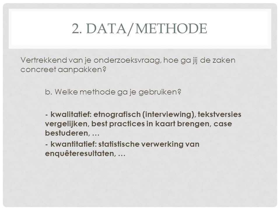 2. DATA/METHODE Vertrekkend van je onderzoeksvraag, hoe ga jij de zaken concreet aanpakken? b. Welke methode ga je gebruiken? - kwalitatief: etnografi