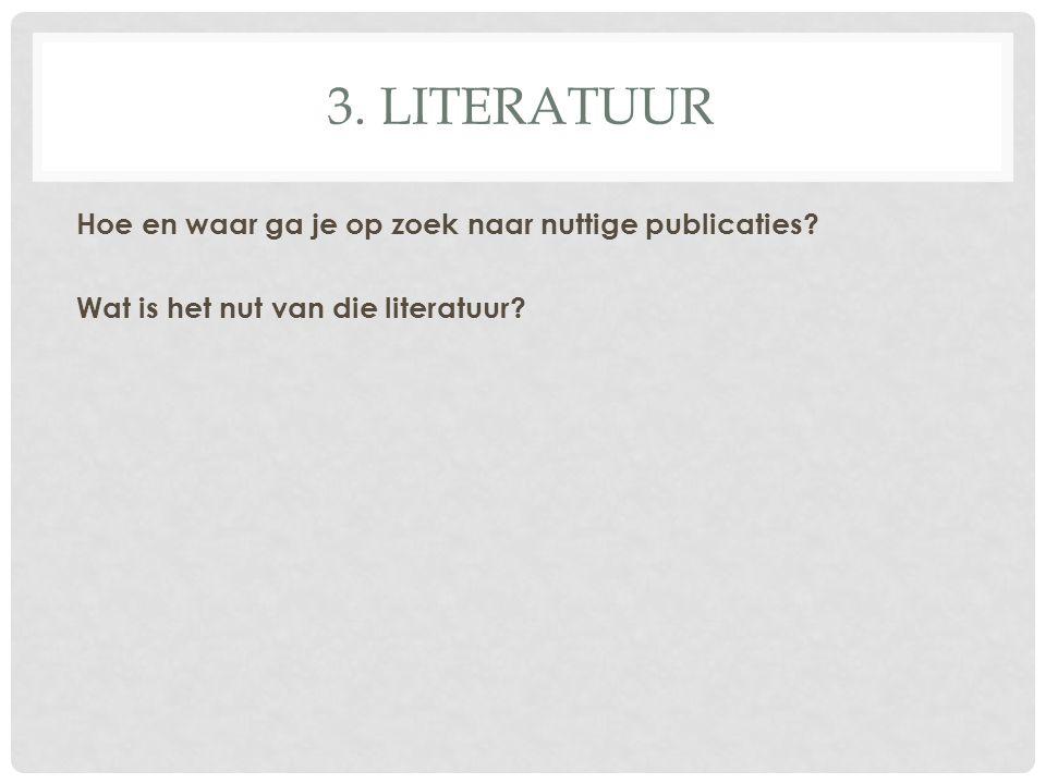 3. LITERATUUR Hoe en waar ga je op zoek naar nuttige publicaties? Wat is het nut van die literatuur?