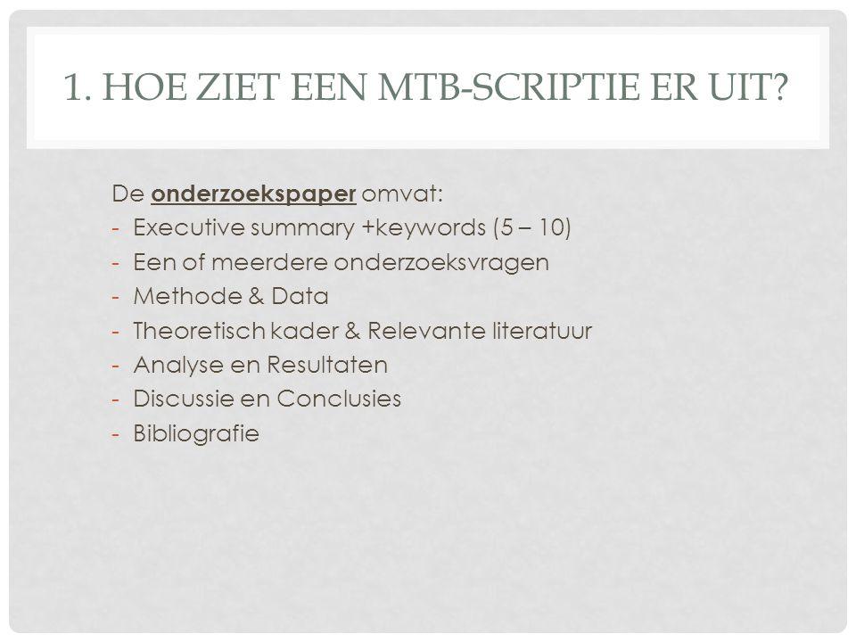 1. HOE ZIET EEN MTB-SCRIPTIE ER UIT? De onderzoekspaper omvat: -Executive summary +keywords (5 – 10) -Een of meerdere onderzoeksvragen -Methode & Data