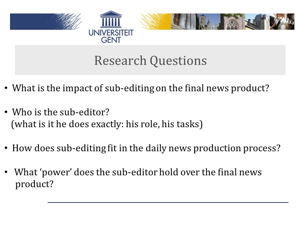 Research Questions What is the impact of sub-editing on the final news product? Who is the sub-editor? (what is it he does exactly: his role, his task