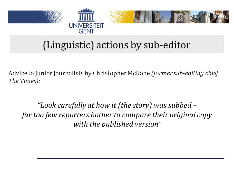"""(Linguistic) actions by sub-editor Advice to junior journalists by Christopher McKane (former sub-editing chief The Times): """"Look carefully at how it"""