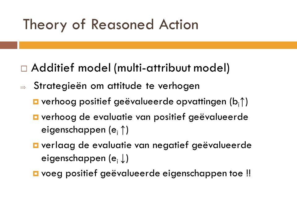 Theory of Reasoned Action  Additief model (multi-attribuut model)  Strategieën om attitude te verhogen  verhoog positief geëvalueerde opvattingen (