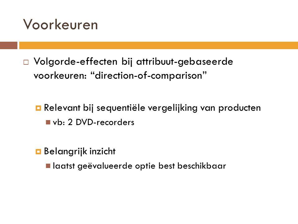 Voorkeuren  Volgorde-effecten bij attribuut-gebaseerde voorkeuren: direction-of-comparison  Relevant bij sequentiële vergelijking van producten vb: 2 DVD-recorders  Belangrijk inzicht laatst geëvalueerde optie best beschikbaar