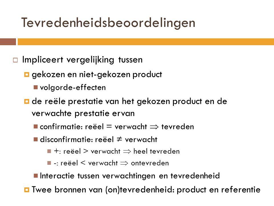 Tevredenheidsbeoordelingen  Impliceert vergelijking tussen  gekozen en niet-gekozen product volgorde-effecten  de reële prestatie van het gekozen product en de verwachte prestatie ervan confirmatie: reëel = verwacht  tevreden disconfirmatie: reëel ≠ verwacht +: reëel > verwacht  heel tevreden -: reëel < verwacht  ontevreden Interactie tussen verwachtingen en tevredenheid  Twee bronnen van (on)tevredenheid: product en referentie