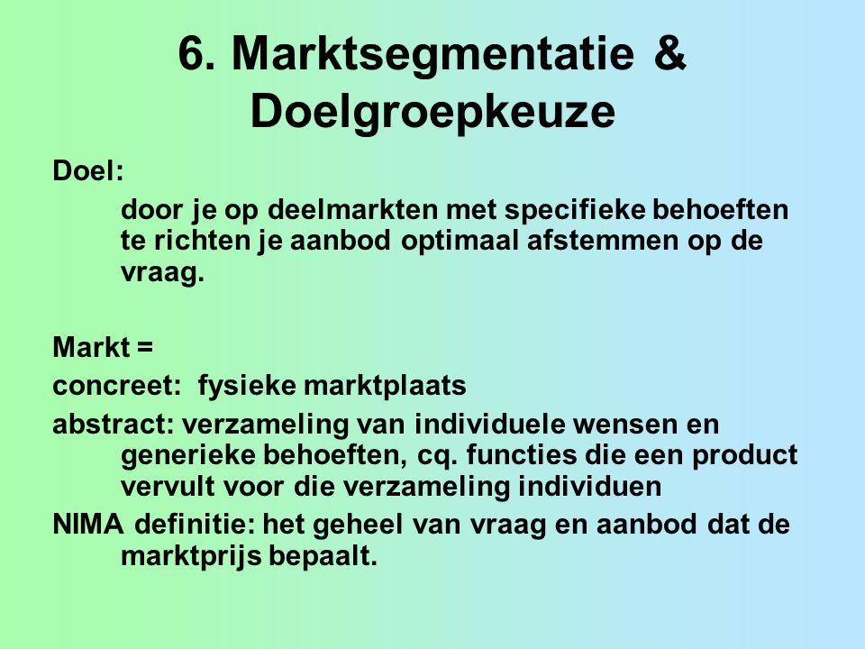 6. Marktsegmentatie & Doelgroepkeuze Doel: door je op deelmarkten met specifieke behoeften te richten je aanbod optimaal afstemmen op de vraag. Markt