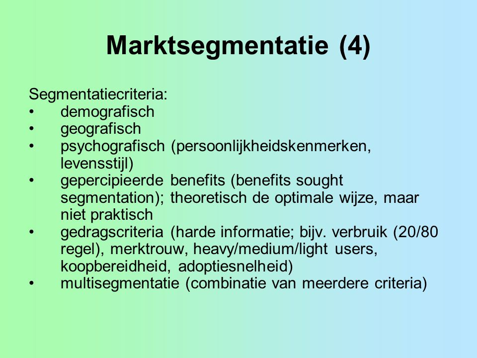 Marktsegmentatie (4) Segmentatiecriteria: demografisch geografisch psychografisch (persoonlijkheidskenmerken, levensstijl) gepercipieerde benefits (be