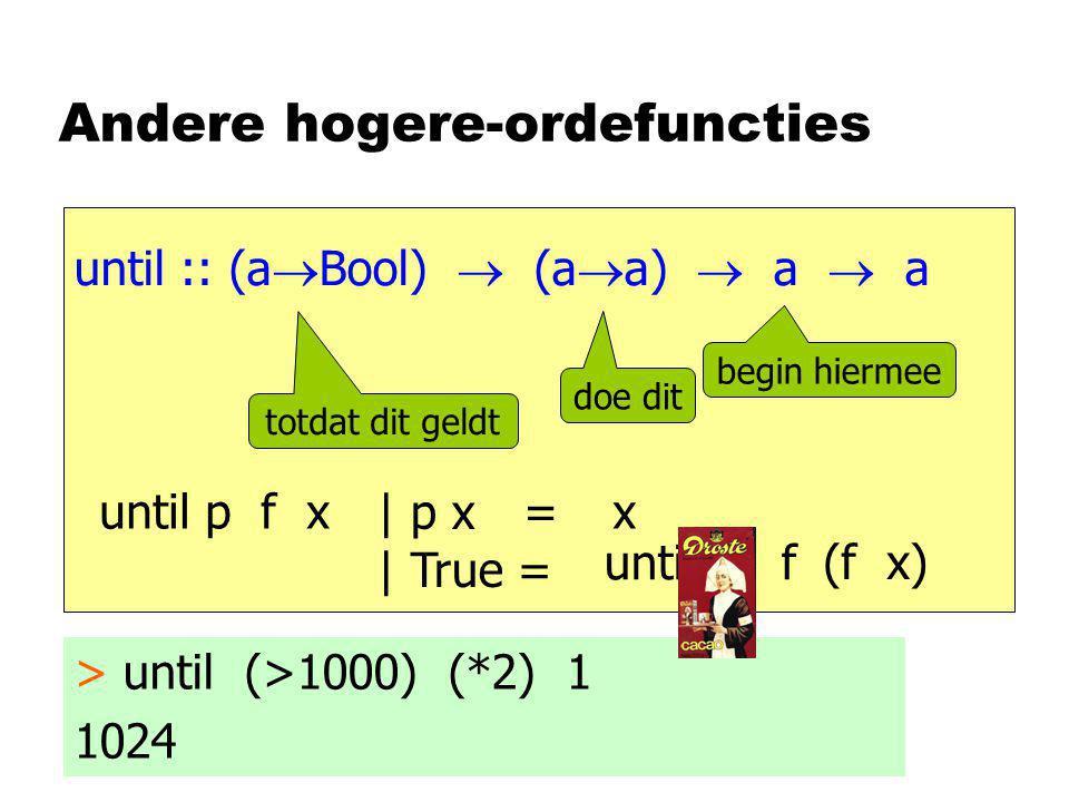 Andere hogere-ordefuncties until :: (a  Bool)  (a  a)  a  a begin hiermee doe dit totdat dit geldt > until (>1000) (*2) 1 1024 until p f x = | p x | True = x (f x) until p f