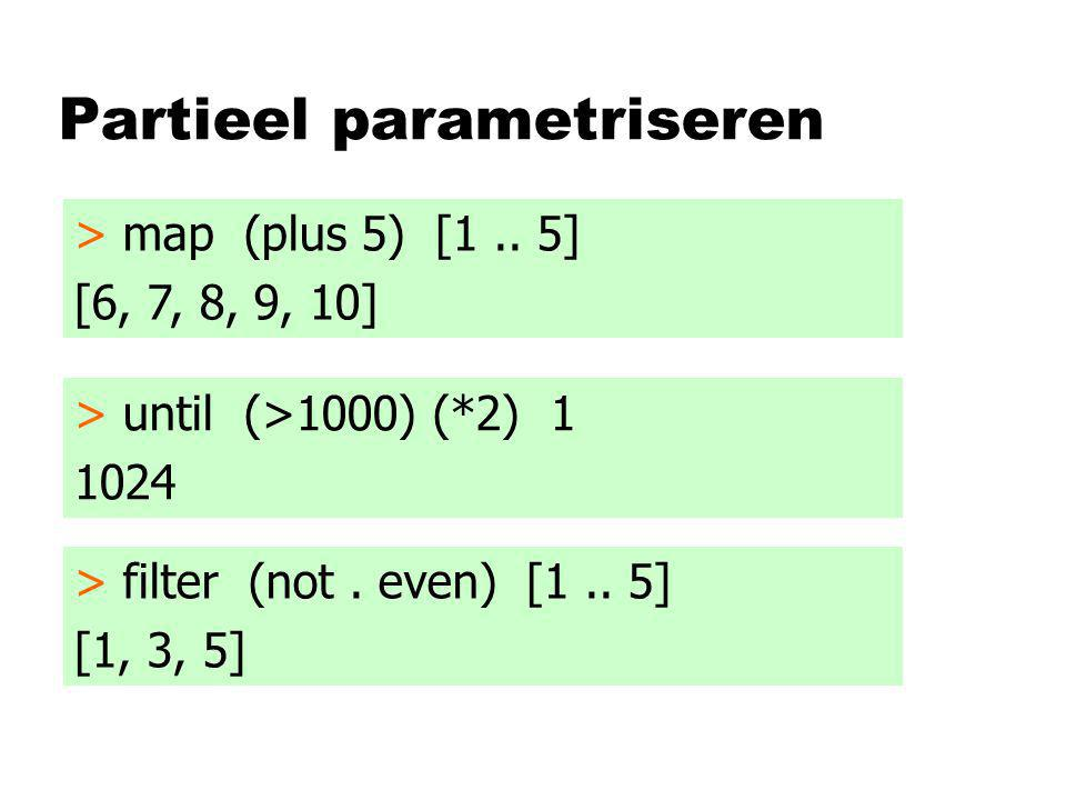 Partieel parametriseren > map (plus 5) [1.. 5] [6, 7, 8, 9, 10] > until (>1000) (*2) 1 1024 > filter (not. even) [1.. 5] [1, 3, 5]