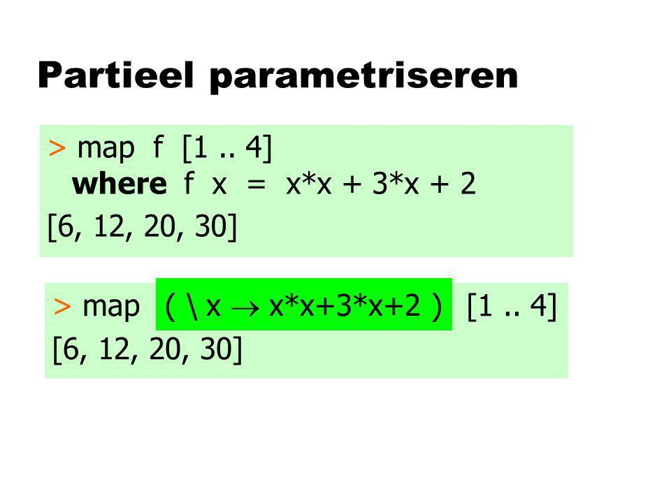 Partieel parametriseren > map f [1.. 4] where f x = x*x + 3*x + 2 [6, 12, 20, 30] > map f [1..