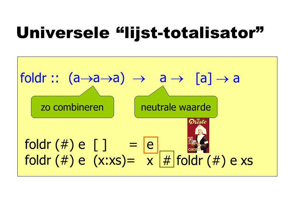 Universele lijst-totalisator foldr :: [a]  a foldr (#) e [ ] = foldr (#) e (x:xs)= e foldr (#) e xs x # (a  a  a)  a  zo combineren neutrale waarde