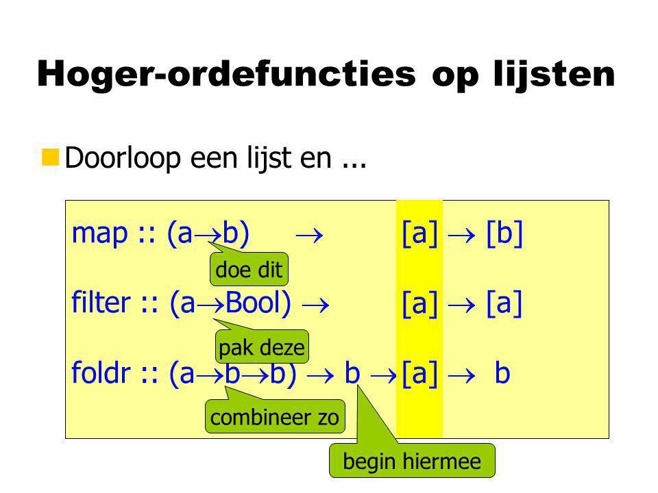 Hoger-ordefuncties op lijsten nDoorloop een lijst en... map :: (a  b)  [a]  [b] filter :: (a  Bool)  [a]  [a] foldr :: (a  b  b)  b  [a]  b