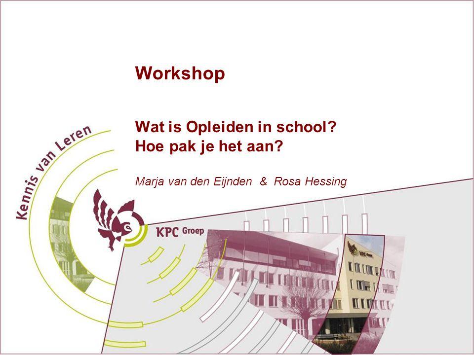 Workshop Wat is Opleiden in school? Hoe pak je het aan? Marja van den Eijnden & Rosa Hessing