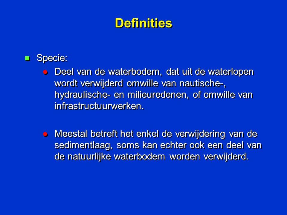 Definities n Specie: l Deel van de waterbodem, dat uit de waterlopen wordt verwijderd omwille van nautische-, hydraulische- en milieuredenen, of omwil