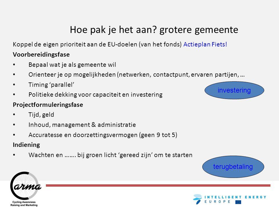 Hoe pak je het aan? grotere gemeente Koppel de eigen prioriteit aan de EU-doelen (van het fonds) Actieplan Fiets! Voorbereidingsfase Bepaal wat je als