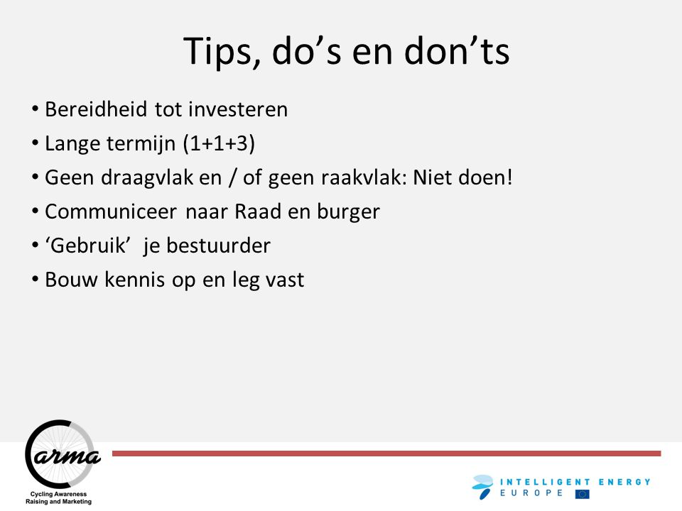 Tips, do's en don'ts Bereidheid tot investeren Lange termijn (1+1+3) Geen draagvlak en / of geen raakvlak: Niet doen! Communiceer naar Raad en burger