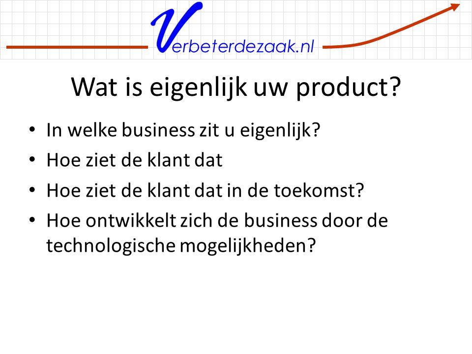 erbeterdezaak.nl Wat is eigenlijk uw product? In welke business zit u eigenlijk? Hoe ziet de klant dat Hoe ziet de klant dat in de toekomst? Hoe ontwi