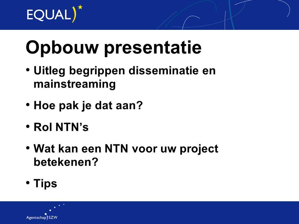 Opbouw presentatie Uitleg begrippen disseminatie en mainstreaming Hoe pak je dat aan? Rol NTN's Wat kan een NTN voor uw project betekenen? Tips
