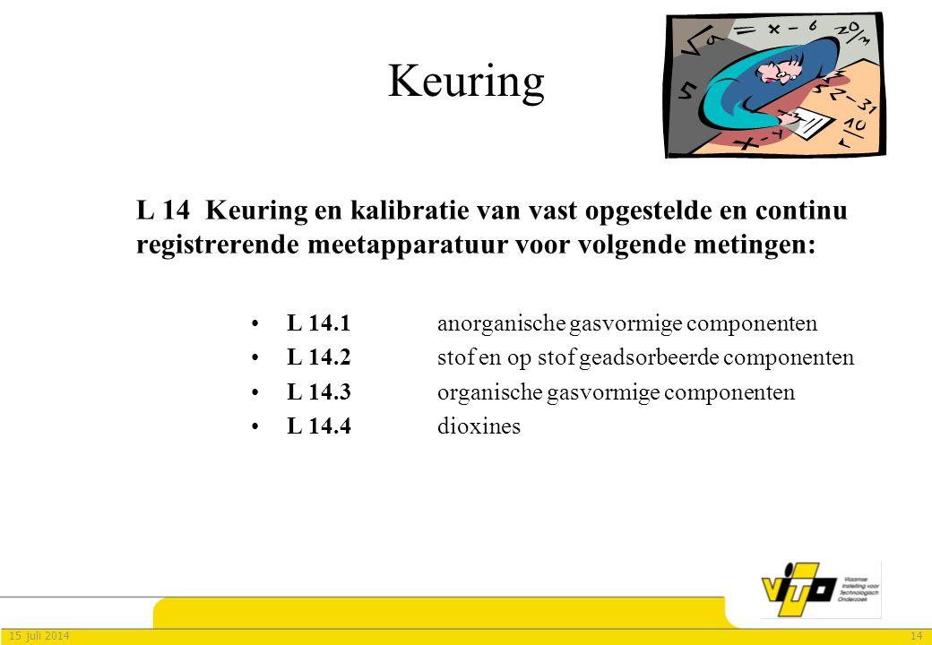 1415 juli 2014 Keuring L 14 Keuring en kalibratie van vast opgestelde en continu registrerende meetapparatuur voor volgende metingen: L 14.1 anorganische gasvormige componenten L 14.2 stof en op stof geadsorbeerde componenten L 14.3 organische gasvormige componenten L 14.4 dioxines