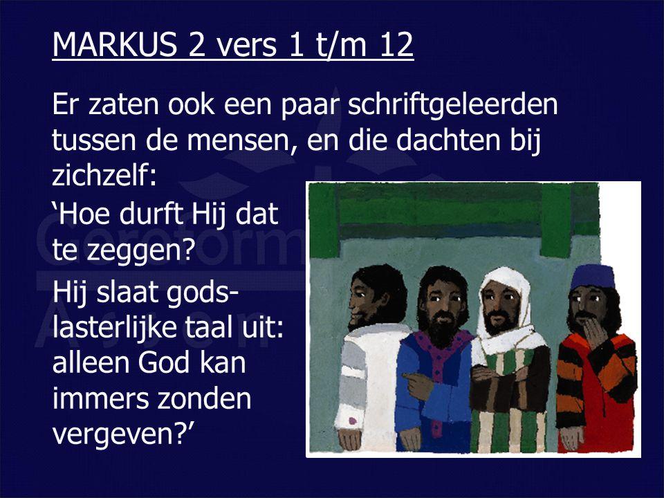 Er zaten ook een paar schriftgeleerden tussen de mensen, en die dachten bij zichzelf: MARKUS 2 vers 1 t/m 12 'Hoe durft Hij dat te zeggen? Hij slaat g
