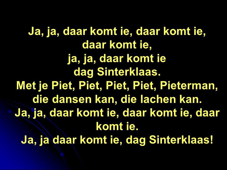 Ja, ja, daar komt ie, daar komt ie, daar komt ie, ja, ja, daar komt ie dag Sinterklaas. Met je Piet, Piet, Piet, Piet, Pieterman, die dansen kan, die