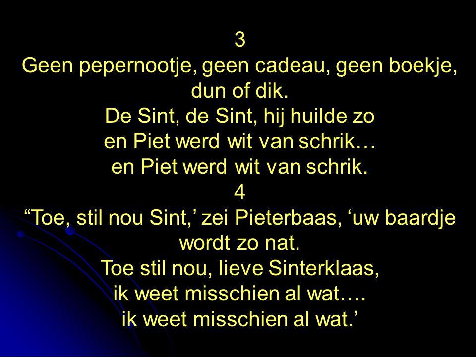 3 Geen pepernootje, geen cadeau, geen boekje, dun of dik. De Sint, de Sint, hij huilde zo en Piet werd wit van schrik… en Piet werd wit van schrik. 4