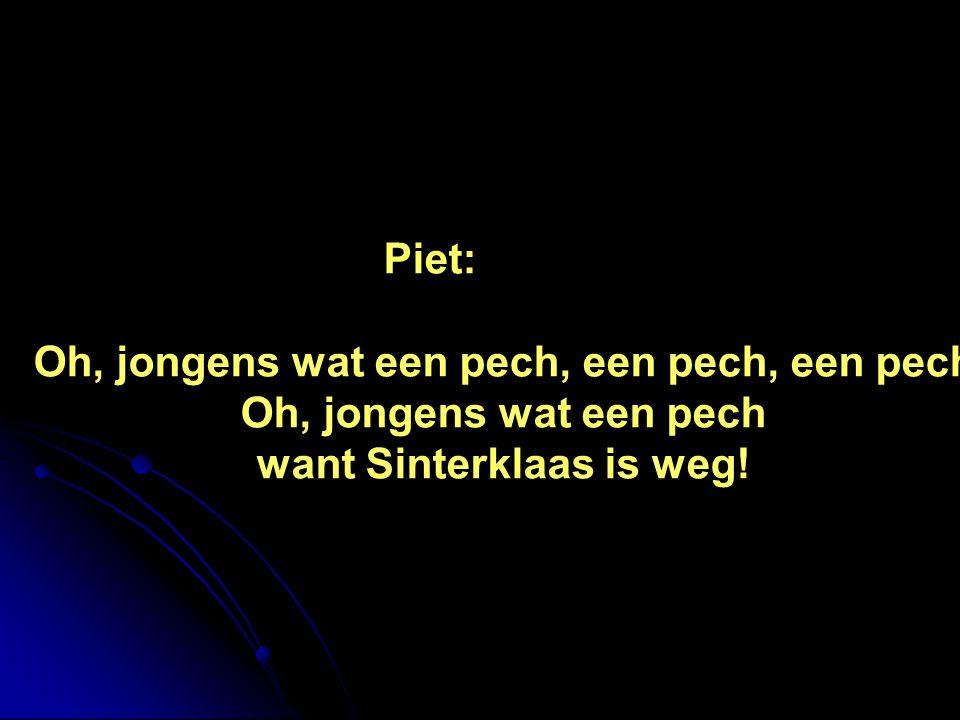 Piet: Oh, jongens wat een pech, een pech, een pech Oh, jongens wat een pech want Sinterklaas is weg!