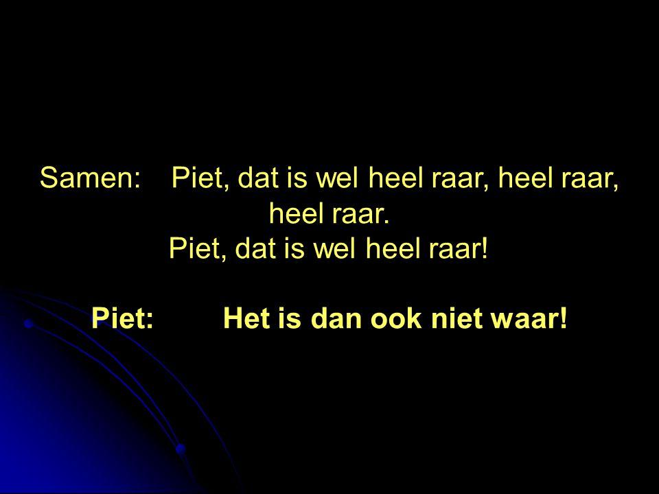 Samen:Piet, dat is wel heel raar, heel raar, heel raar. Piet, dat is wel heel raar! Piet:Het is dan ook niet waar!