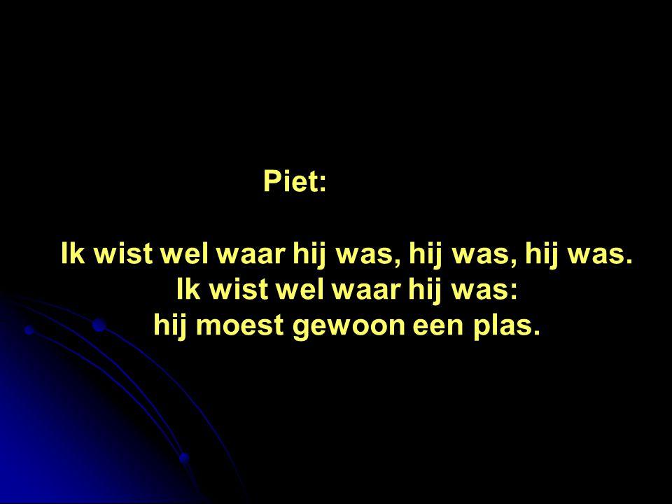 Piet: Ik wist wel waar hij was, hij was, hij was. Ik wist wel waar hij was: hij moest gewoon een plas.