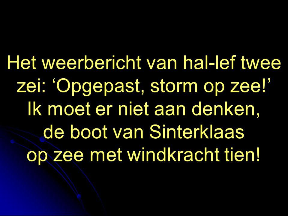 Het weerbericht van hal-lef twee zei: 'Opgepast, storm op zee!' Ik moet er niet aan denken, de boot van Sinterklaas op zee met windkracht tien!