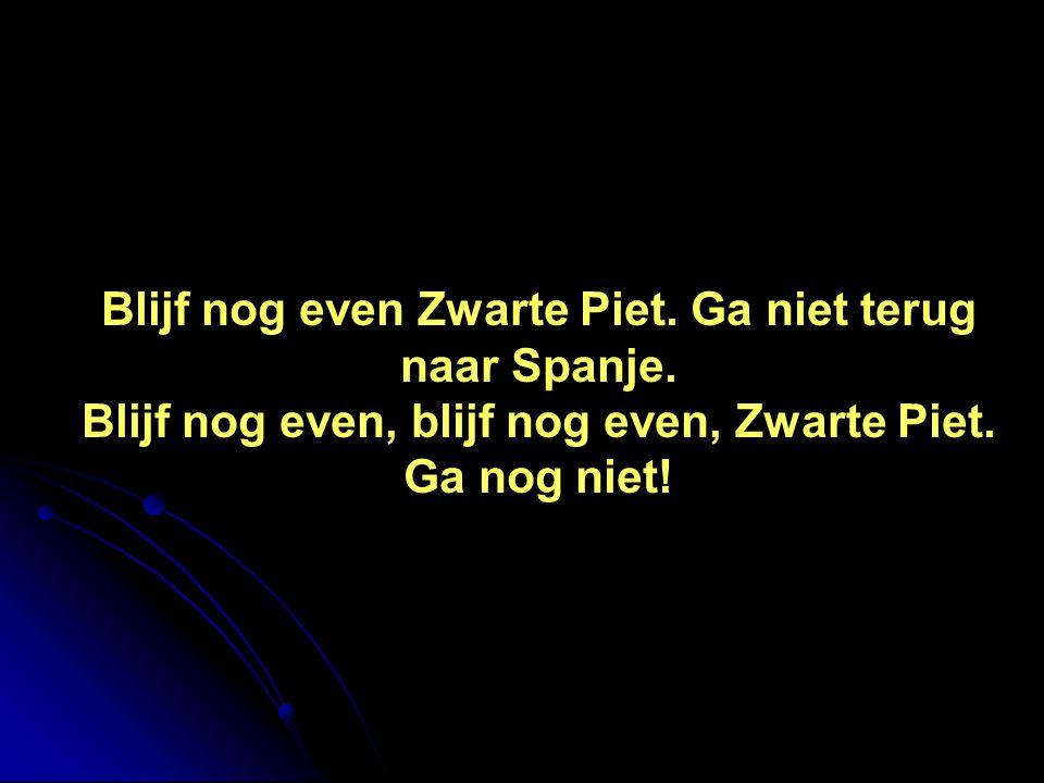 Blijf nog even Zwarte Piet. Ga niet terug naar Spanje. Blijf nog even, blijf nog even, Zwarte Piet. Ga nog niet!