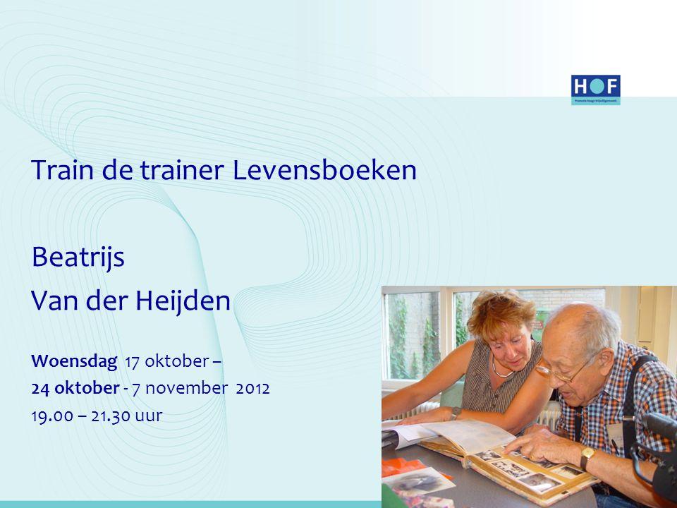 Train de trainer Levensboeken Beatrijs Van der Heijden Woensdag 17 oktober – 24 oktober - 7 november 2012 19.00 – 21.30 uur