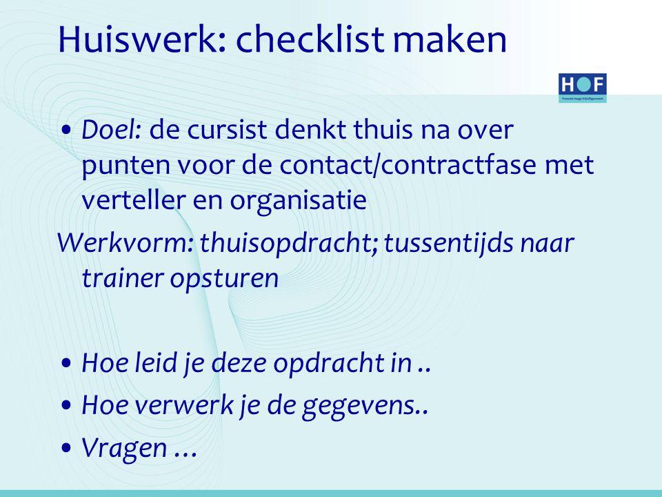Huiswerk: checklist maken Doel: de cursist denkt thuis na over punten voor de contact/contractfase met verteller en organisatie Werkvorm: thuisopdrach