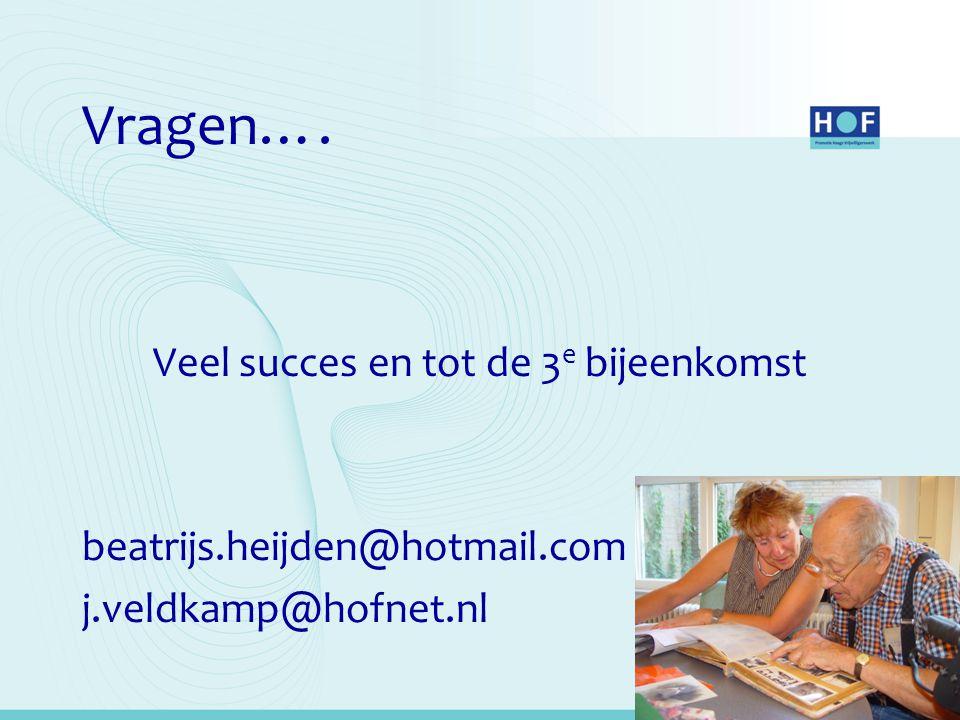 Vragen…. Veel succes en tot de 3 e bijeenkomst beatrijs.heijden@hotmail.com j.veldkamp@hofnet.nl