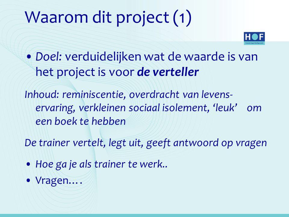 Waarom dit project (1) Doel: verduidelijken wat de waarde is van het project is voor de verteller Inhoud: reminiscentie, overdracht van levens- ervari