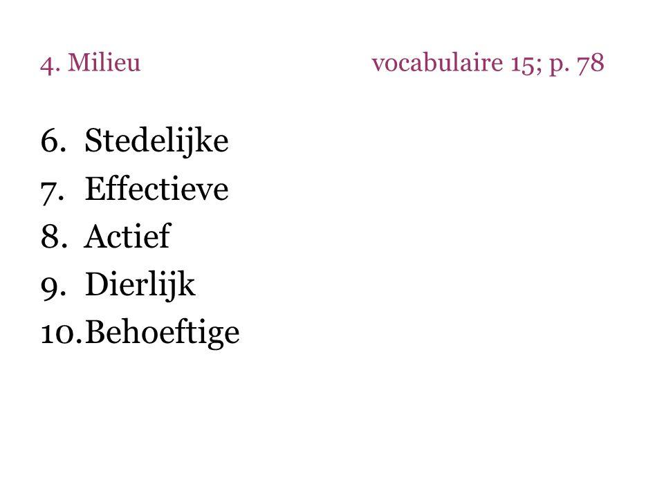 4. Milieuvocabulaire 15; p. 78 6.Stedelijke 7.Effectieve 8.Actief 9.Dierlijk 10.Behoeftige