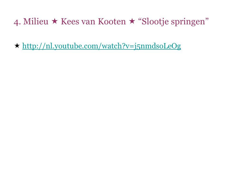 """4. Milieu  Kees van Kooten  """"Slootje springen""""  http://nl.youtube.com/watch?v=j5nmdsoLeOg http://nl.youtube.com/watch?v=j5nmdsoLeOg"""