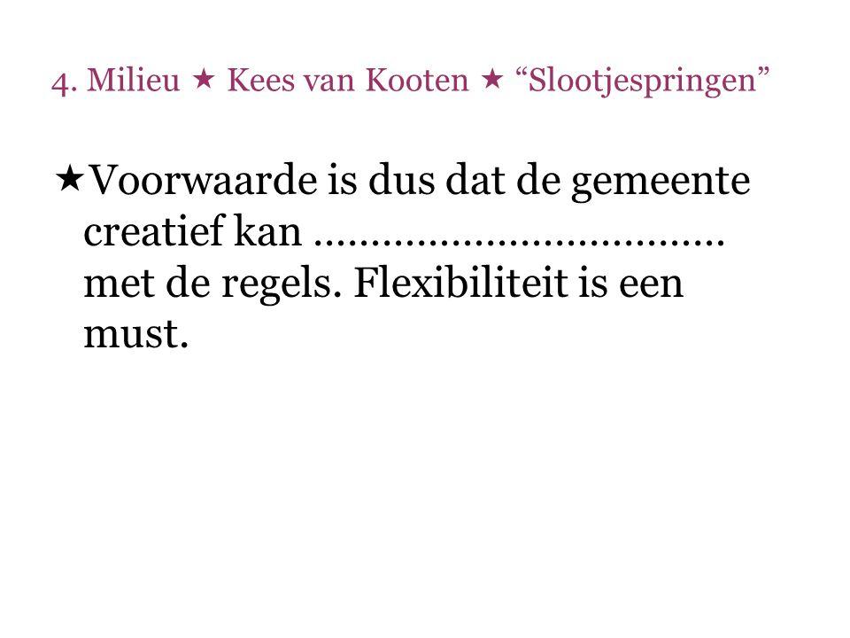 """4. Milieu  Kees van Kooten  """"Slootjespringen""""  Voorwaarde is dus dat de gemeente creatief kan ……………………………… met de regels. Flexibiliteit is een must"""