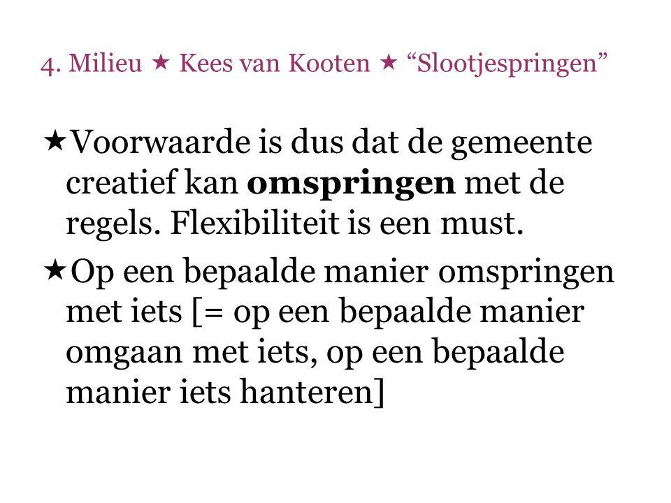 """4. Milieu  Kees van Kooten  """"Slootjespringen""""  Voorwaarde is dus dat de gemeente creatief kan omspringen met de regels. Flexibiliteit is een must."""