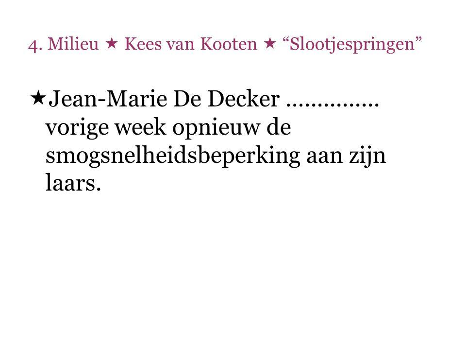 """4. Milieu  Kees van Kooten  """"Slootjespringen""""  Jean-Marie De Decker …............ vorige week opnieuw de smogsnelheidsbeperking aan zijn laars."""