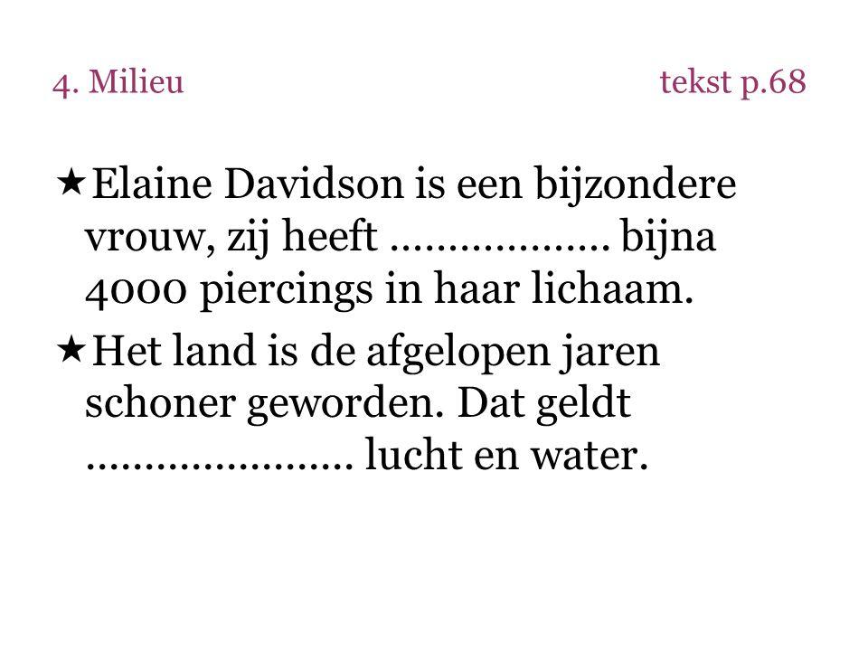 4. Milieutekst p.68  Elaine Davidson is een bijzondere vrouw, zij heeft ………………. bijna 4000 piercings in haar lichaam.  Het land is de afgelopen jare