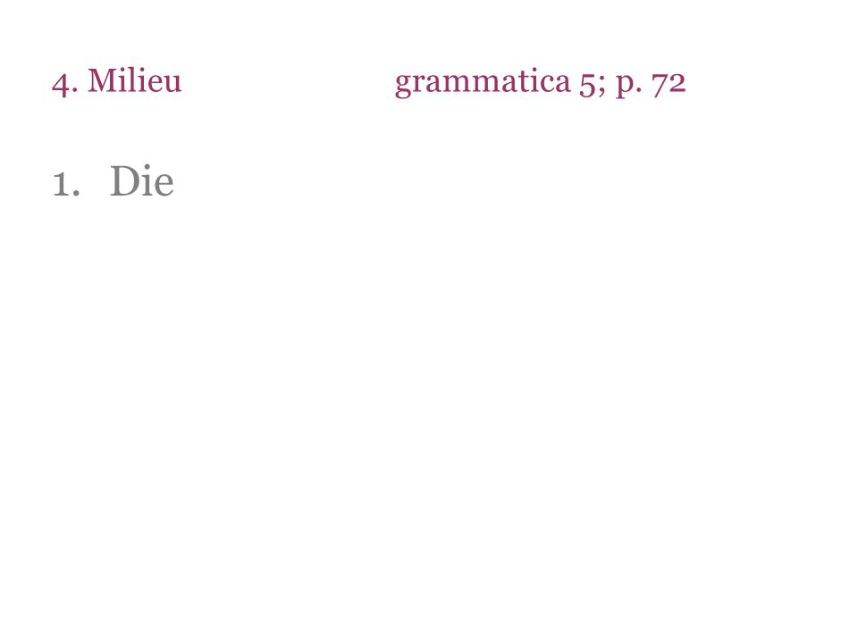 4. Milieugrammatica 5; p. 72 1.Die