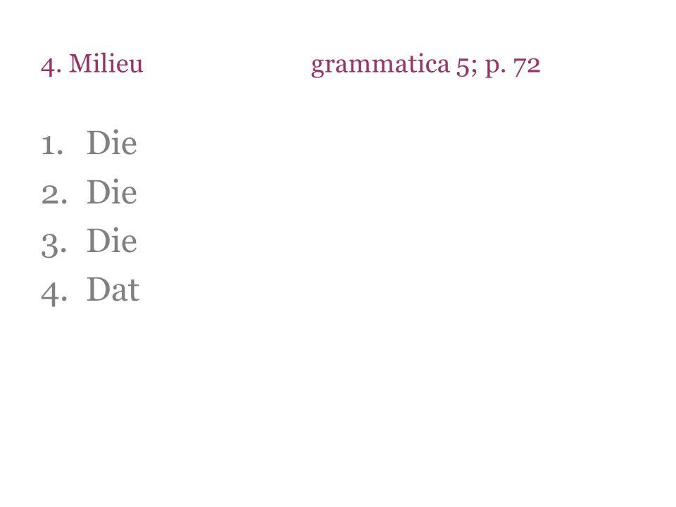 4. Milieugrammatica 5; p. 72 1.Die 2.Die 3.Die 4.Dat