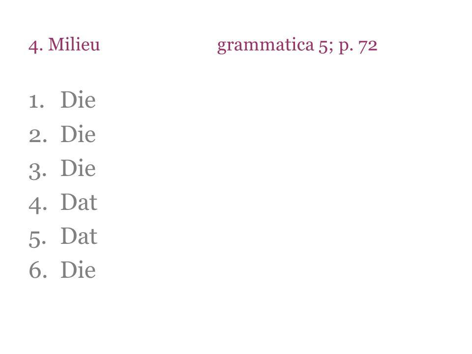 4. Milieugrammatica 5; p. 72 1.Die 2.Die 3.Die 4.Dat 5.Dat 6.Die